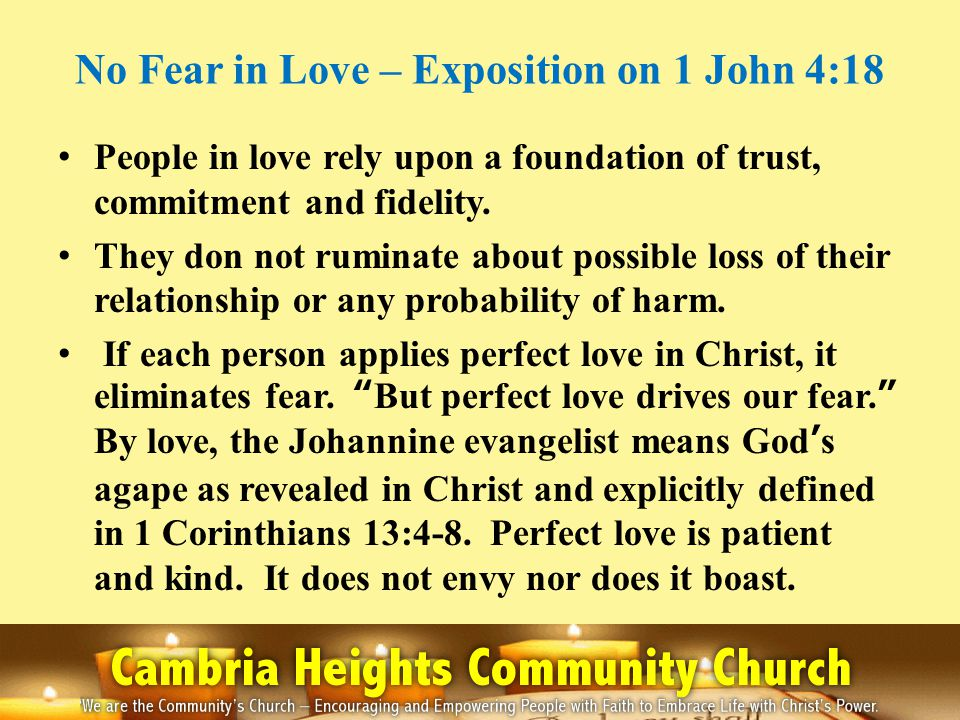 No Fear in Love – Exposition on 1 John 4:18 People in love rely upon a foundation of trust, commitment and fidelity. They don not ruminate about possi