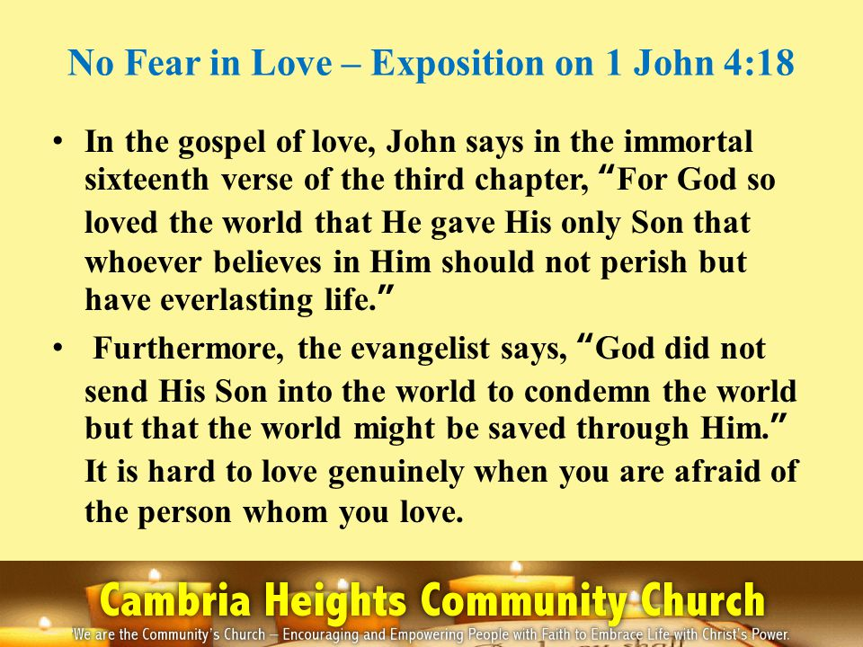No Fear in Love – Exposition on 1 John 4:18 In the gospel of love, John says in the immortal sixteenth verse of the third chapter, For God so loved th