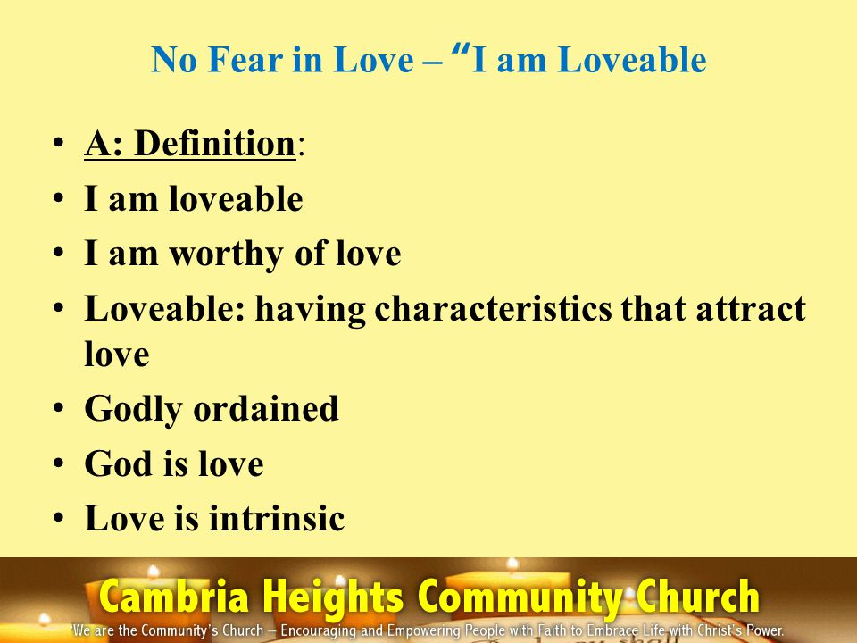 No Fear in Love – I am Loveable A: Definition: I am loveable I am worthy of love Loveable: having characteristics that attract love Godly ordained God