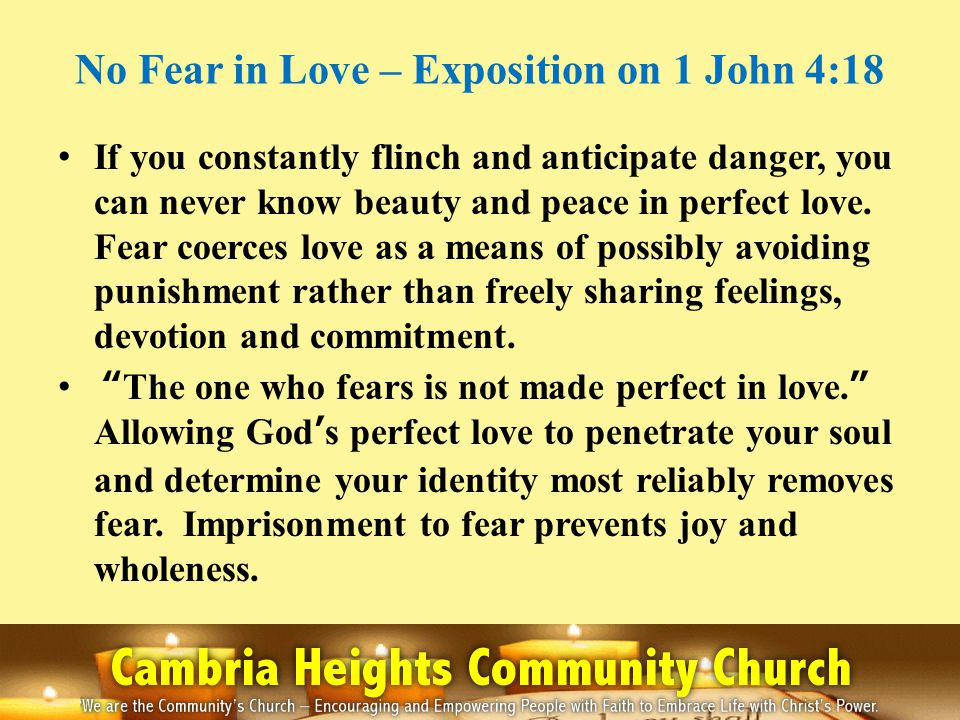 No Fear in Love – Exposition on 1 John 4:18 If you constantly flinch and anticipate danger, you can never know beauty and peace in perfect love.