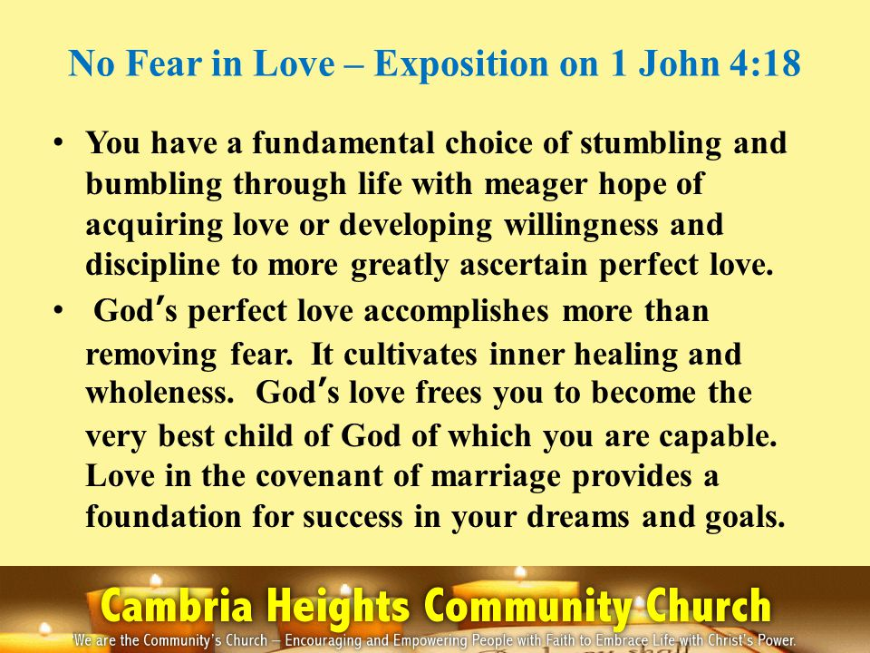 No Fear in Love – Exposition on 1 John 4:18 You have a fundamental choice of stumbling and bumbling through life with meager hope of acquiring love or developing willingness and discipline to more greatly ascertain perfect love.