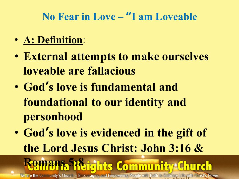 No Fear in Love – I am Loveable A: Definition: Gods love is sustained by the Holy Spirit Gods love demands that we love other: I John 5:12 & Ephesians 4:32 Summarily, I am a child of God and am worthy of Gods love which insists upon the love of others: John 1:12