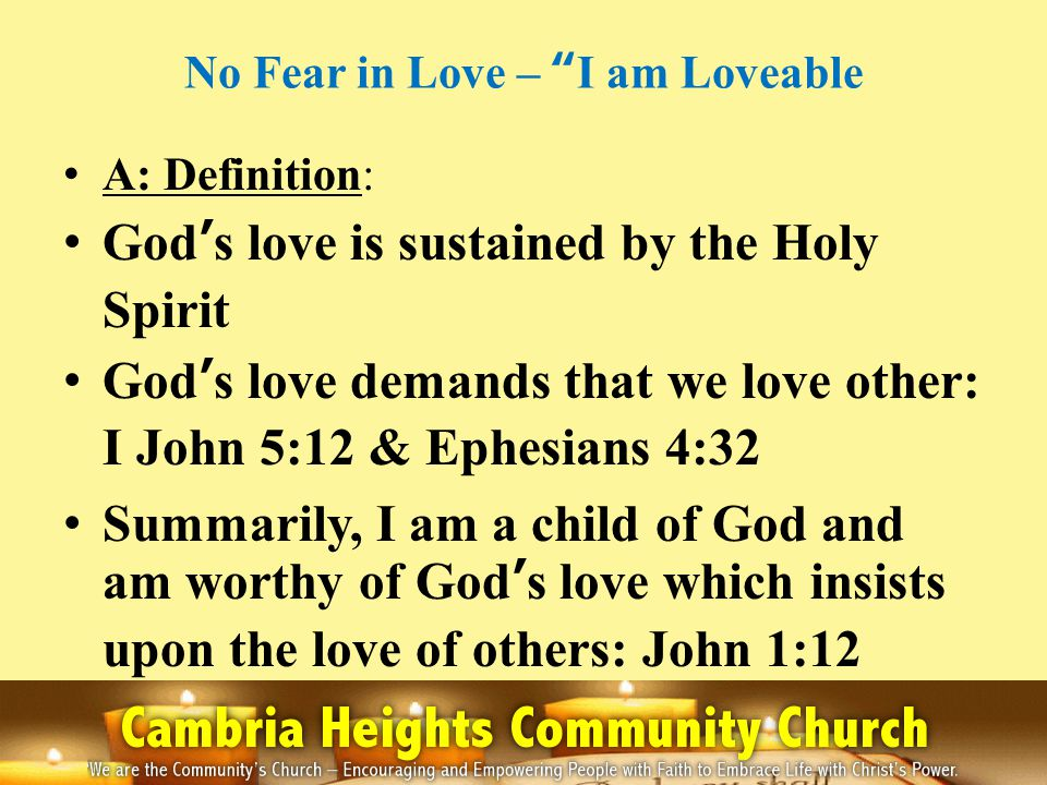 No Fear in Love – I am Loveable A: Definition: Gods love is sustained by the Holy Spirit Gods love demands that we love other: I John 5:12 & Ephesians