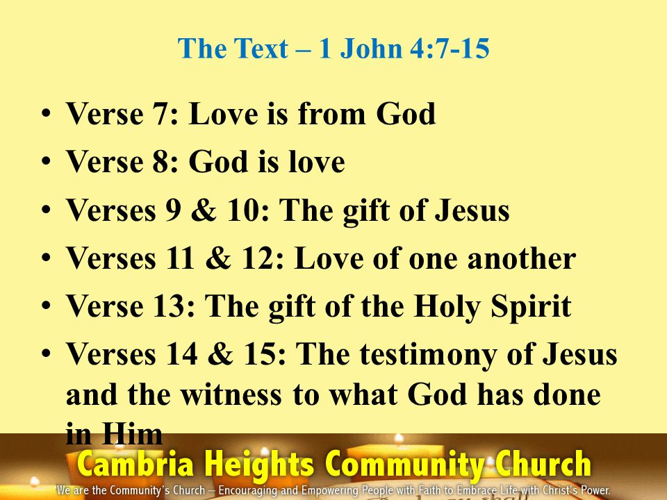 The Text – 1 John 4:7-15 Verse 7: Love is from God Verse 8: God is love Verses 9 & 10: The gift of Jesus Verses 11 & 12: Love of one another Verse 13: The gift of the Holy Spirit Verses 14 & 15: The testimony of Jesus and the witness to what God has done in Him