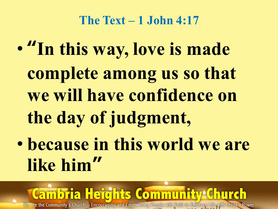 The Text – 1 John 4:17 In this way, love is made complete among us so that we will have confidence on the day of judgment, because in this world we are like him