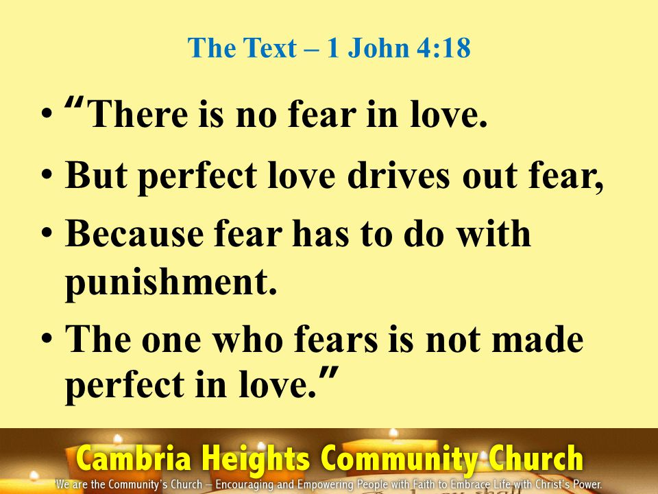 The Text – 1 John 4:18 Define Fear: a feeling of alarm Disquiet caused by the expectation of pain, danger, disaster, or terror A state or condition of apprehension and dread