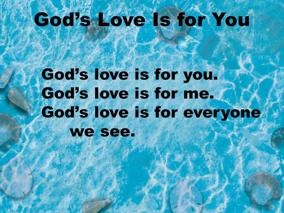Gods love is for you. Gods love is for me. Gods love is for everyone we see. Gods Love Is for You