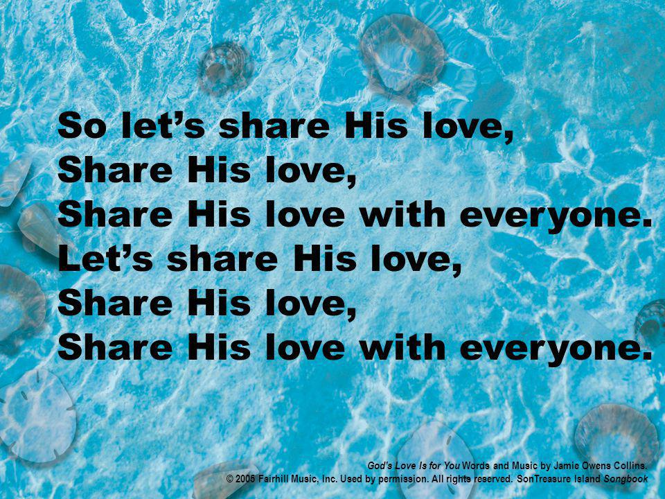 So lets share His love, Share His love, Share His love with everyone.