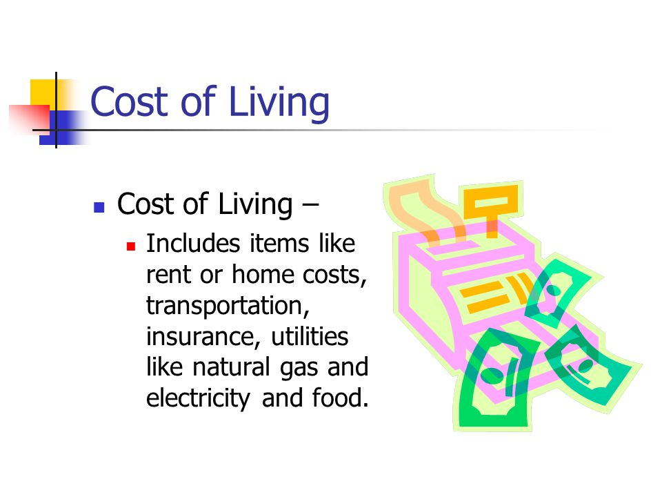 Cost of Living Cost of Living – Includes items like rent or home costs, transportation, insurance, utilities like natural gas and electricity and food.