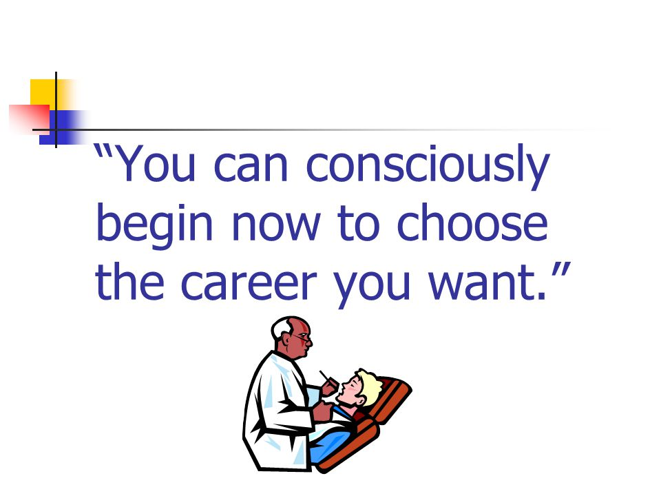 You can consciously begin now to choose the career you want.