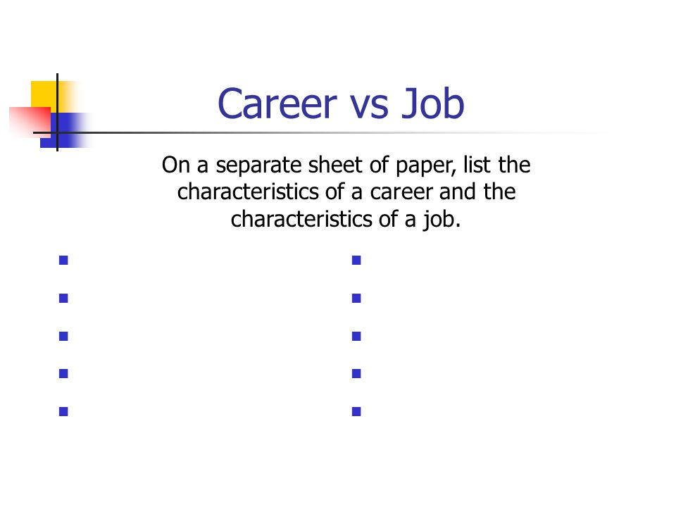 Career vs Job On a separate sheet of paper, list the characteristics of a career and the characteristics of a job.