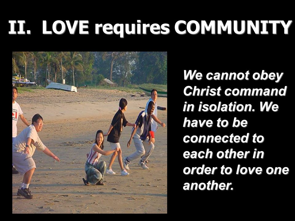 II. LOVE requires COMMUNITY We cannot obey Christ command in isolation. We have to be connected to each other in order to love one another.