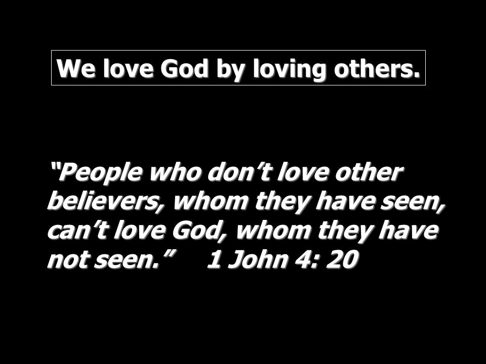We love God by loving others. People who dont love other believers, whom they have seen, cant love God, whom they have not seen. 1 John 4: 20