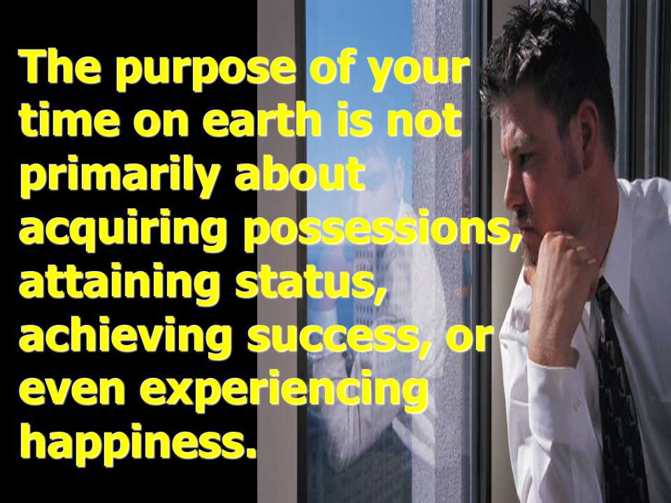 The purpose of your time on earth is not primarily about acquiring possessions, attaining status, achieving success, or even experiencing happiness.