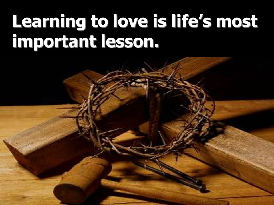 Learning to love is lifes most important lesson.