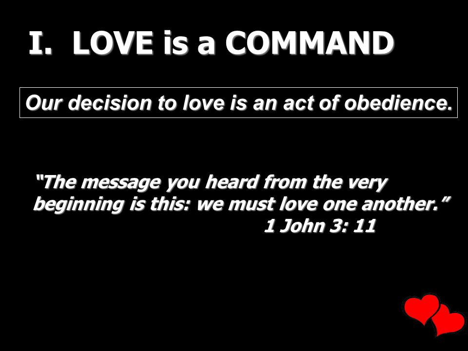 I. LOVE is a COMMAND Our decision to love is an act of obedience. The message you heard from the very beginning is this: we must love one another. 1 J