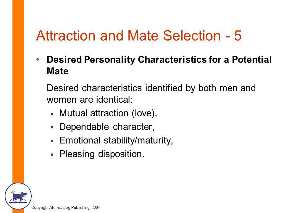 Copyright Atomic Dog Publishing, 2004 Attraction and Mate Selection - 5 Desired Personality Characteristics for a Potential Mate Desired characteristics identified by both men and women are identical: Mutual attraction (love), Dependable character, Emotional stability/maturity, Pleasing disposition.