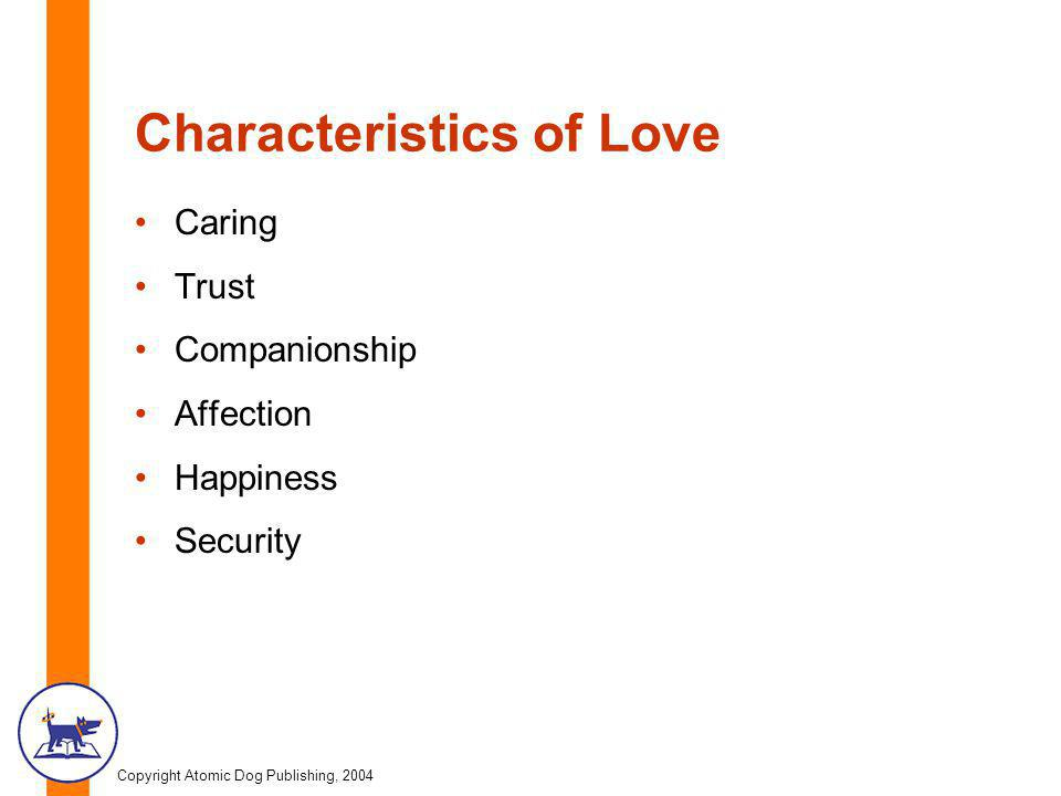 Copyright Atomic Dog Publishing, 2004 Characteristics of Love Caring Trust Companionship Affection Happiness Security