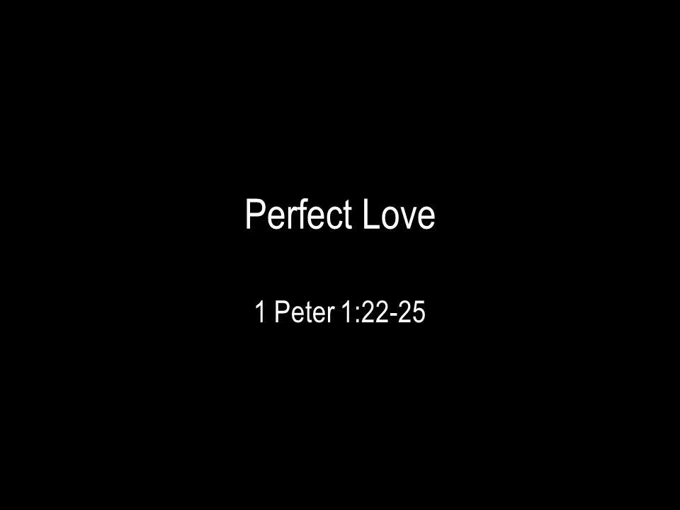 Perfect Love 1 Peter 1:22-25