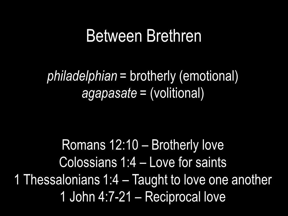 Between Brethren philadelphian = brotherly (emotional) agapasate = (volitional) Romans 12:10 – Brotherly love Colossians 1:4 – Love for saints 1 Thessalonians 1:4 – Taught to love one another 1 John 4:7-21 – Reciprocal love