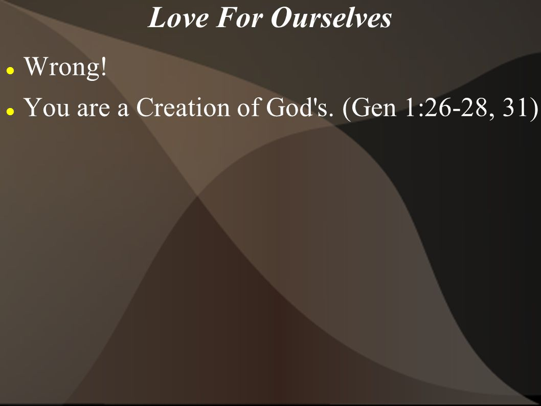 Love For Ourselves Wrong! You are a Creation of God's. (Gen 1:26-28, 31)