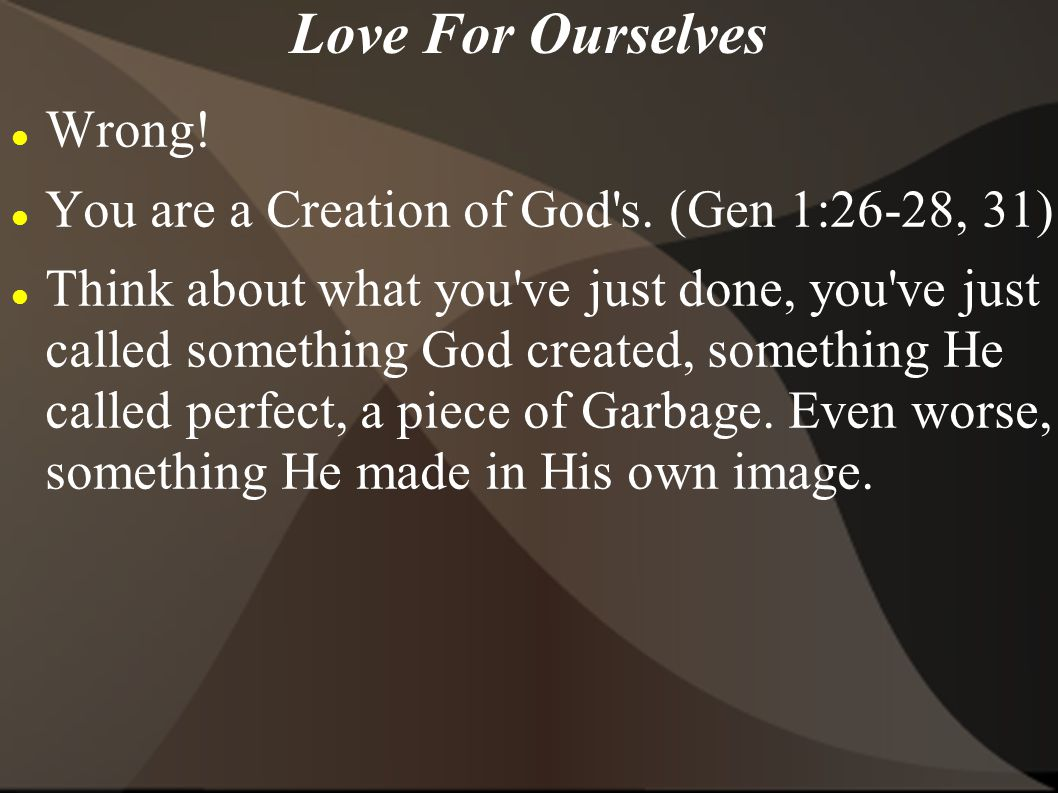 Love For Ourselves Wrong! You are a Creation of God's. (Gen 1:26-28, 31) Think about what you've just done, you've just called something God created,