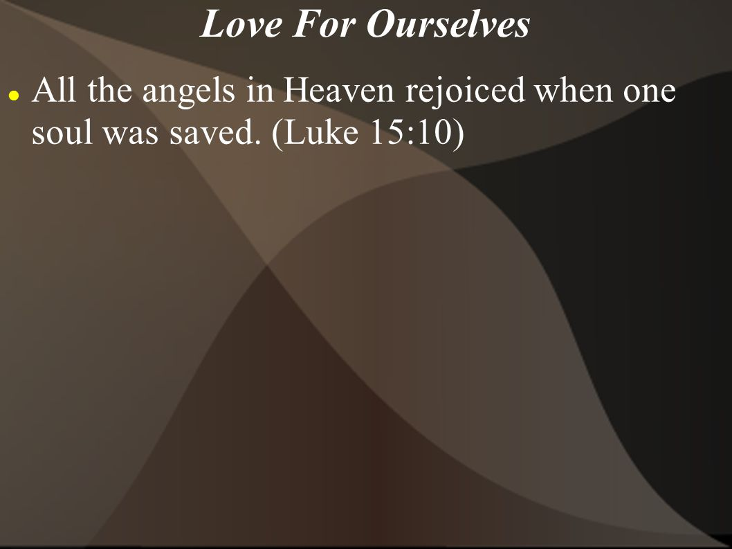 Love For Ourselves All the angels in Heaven rejoiced when one soul was saved. (Luke 15:10)