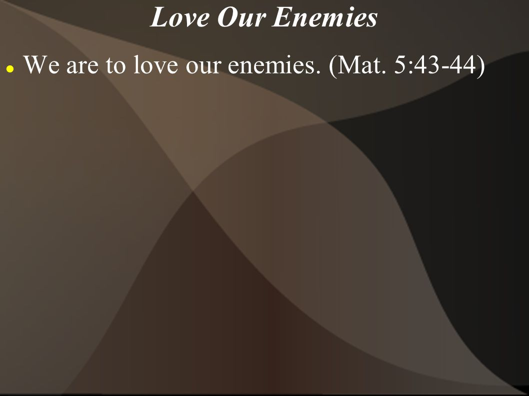Love Our Enemies We are to love our enemies. (Mat. 5:43-44)