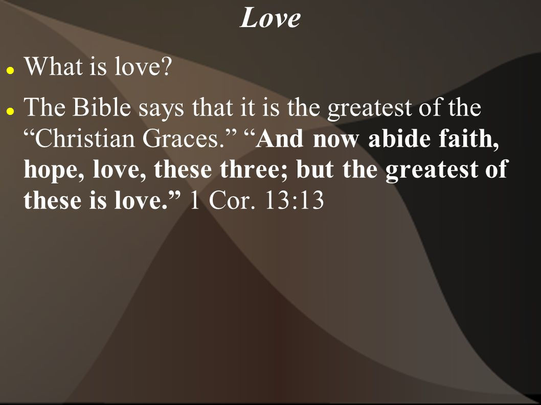 What is love? The Bible says that it is the greatest of the Christian Graces. And now abide faith, hope, love, these three; but the greatest of these