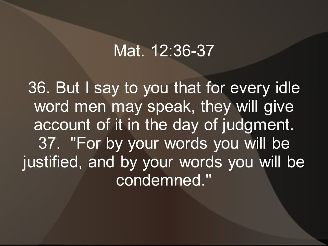 Mat. 12:36-37 36. But I say to you that for every idle word men may speak, they will give account of it in the day of judgment. 37.