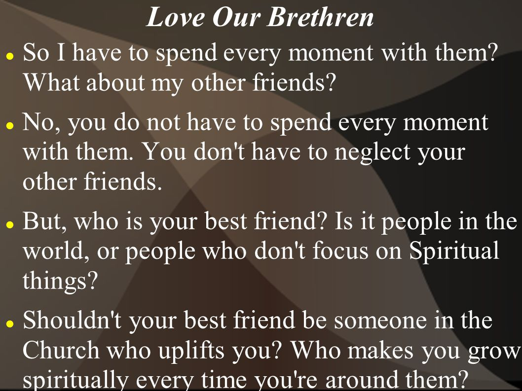 Love Our Brethren So I have to spend every moment with them? What about my other friends? No, you do not have to spend every moment with them. You don