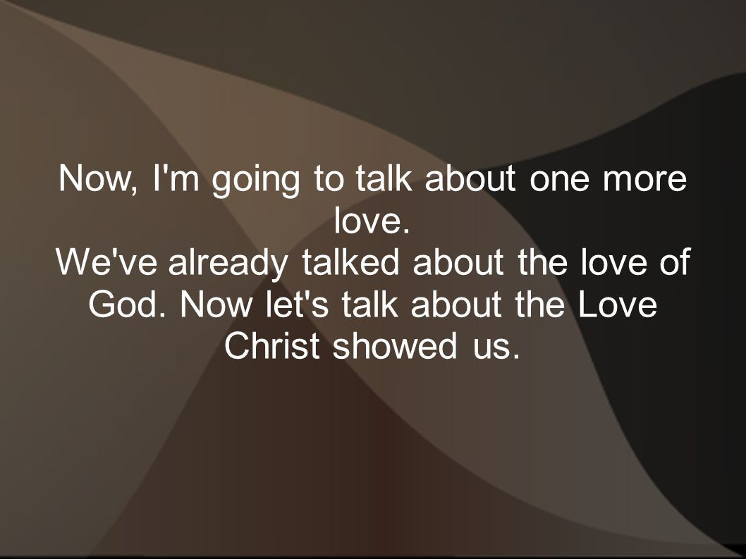 Now, I'm going to talk about one more love. We've already talked about the love of God. Now let's talk about the Love Christ showed us.
