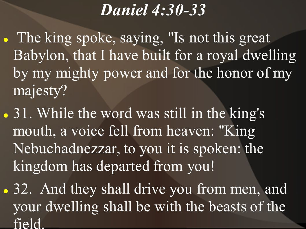 Daniel 4:30-33 The king spoke, saying, Is not this great Babylon, that I have built for a royal dwelling by my mighty power and for the honor of my majesty.