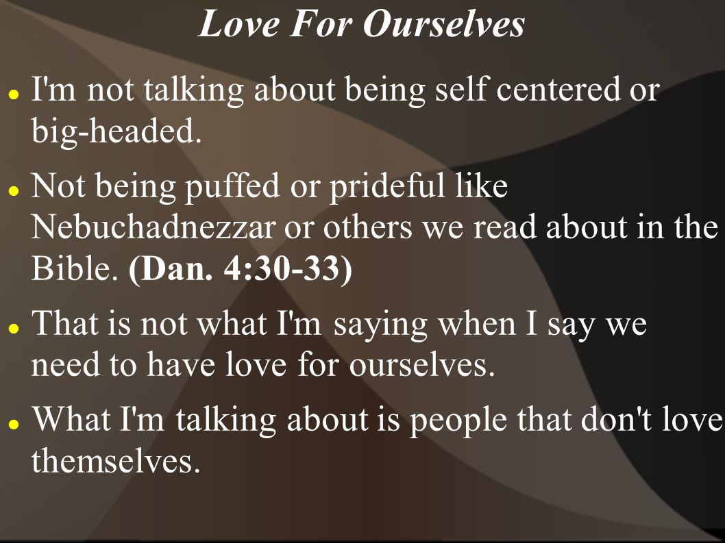Love For Ourselves I'm not talking about being self centered or big-headed. Not being puffed or prideful like Nebuchadnezzar or others we read about i