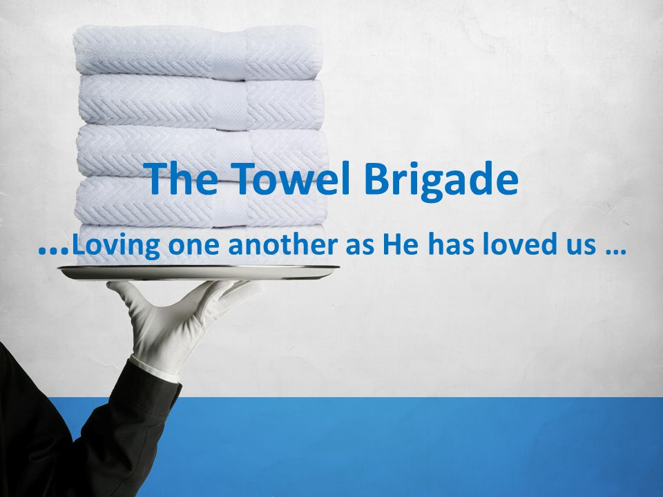 The Towel Brigade … John 13:34-35 The Message Let me give you a new command: Love one another.