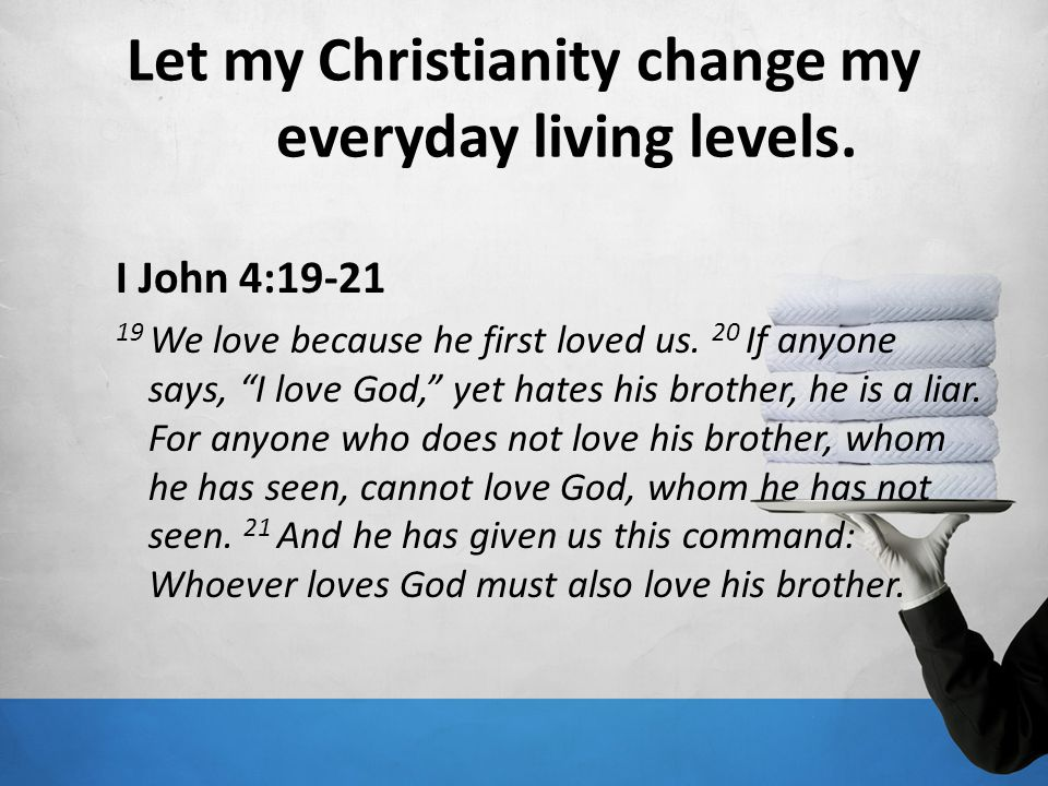 Let my Christianity change my everyday living levels. I John 4:19-21 19 We love because he first loved us. 20 If anyone says, I love God, yet hates hi