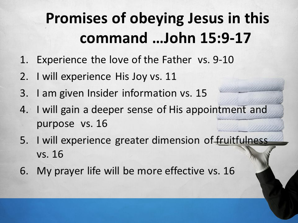 Promises of obeying Jesus in this command …John 15:9-17 1.Experience the love of the Father vs. 9-10 2.I will experience His Joy vs. 11 3.I am given I