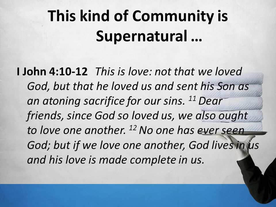 This kind of Community is Supernatural … I John 4:10-12 This is love: not that we loved God, but that he loved us and sent his Son as an atoning sacri