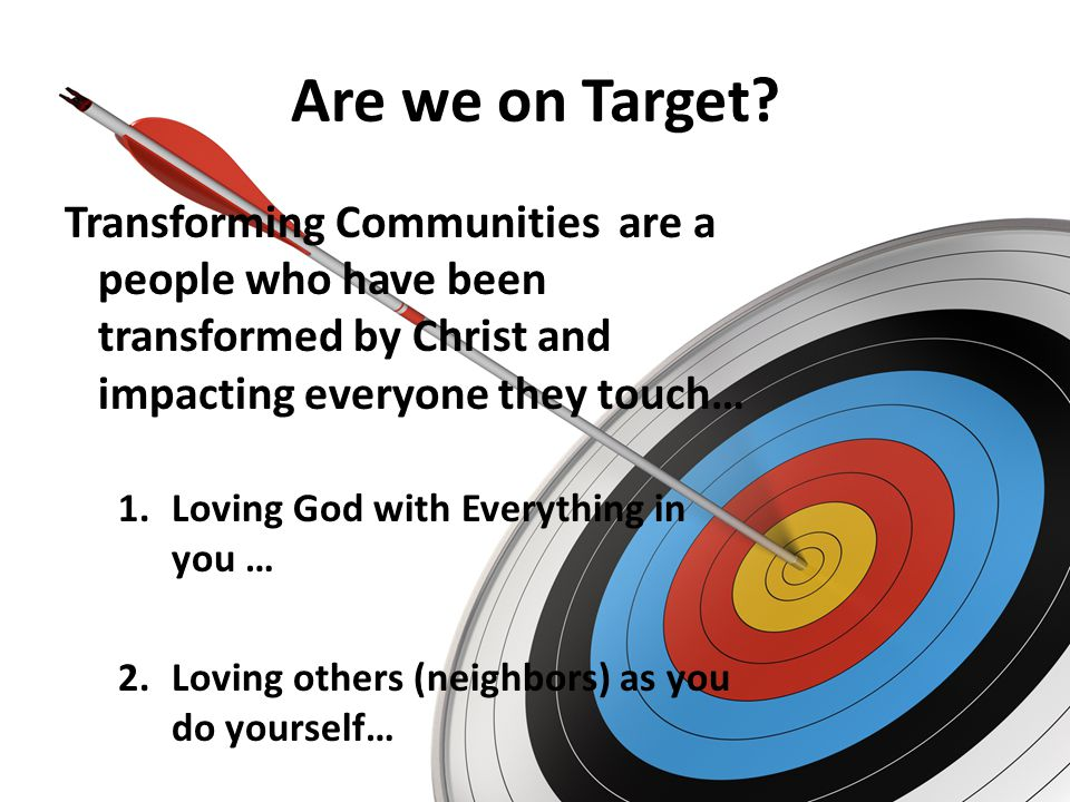 Are we on Target? Transforming Communities are a people who have been transformed by Christ and impacting everyone they touch… 1.Loving God with Every