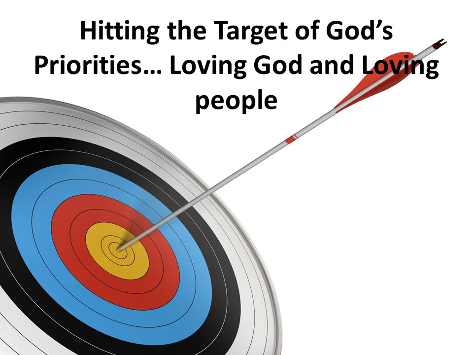 Hitting the Target of Gods Priorities… Loving God and Loving people