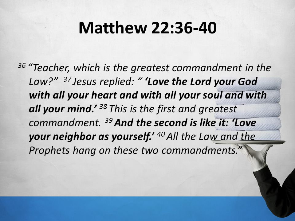 Matthew 22:36-40 36 Teacher, which is the greatest commandment in the Law? 37 Jesus replied: Love the Lord your God with all your heart and with all y