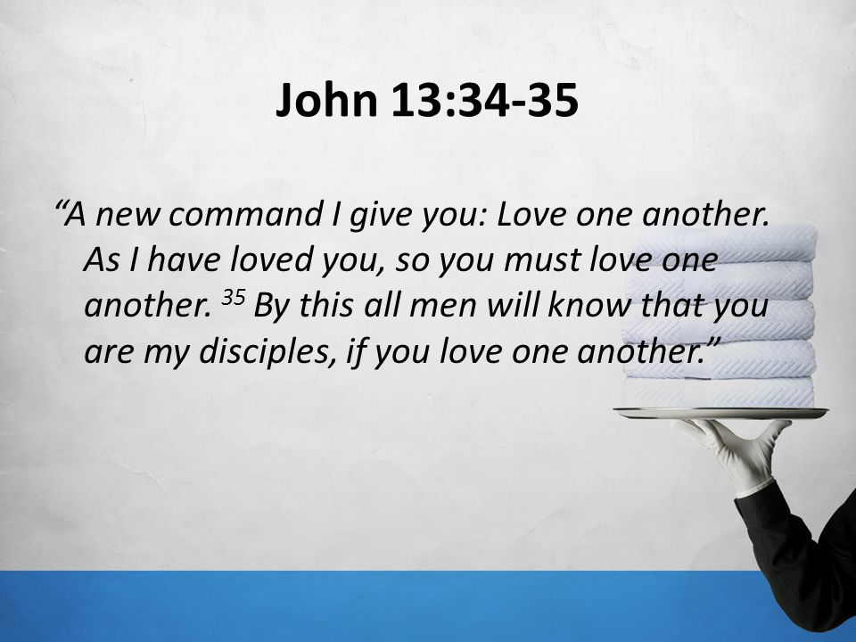 John 13:34-35 A new command I give you: Love one another. As I have loved you, so you must love one another. 35 By this all men will know that you are