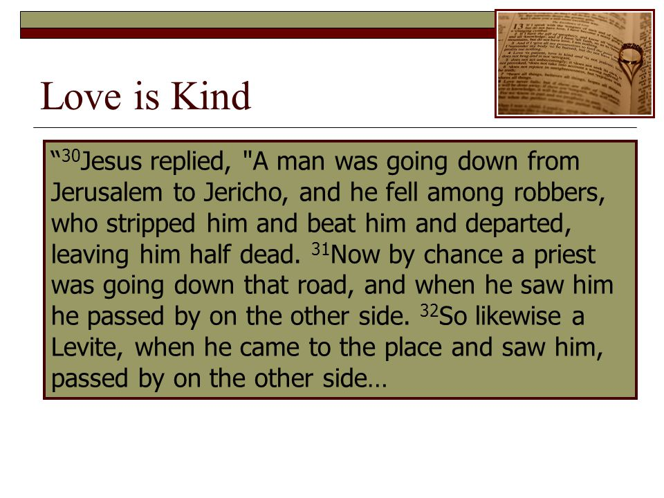 Love is Kind 30 Jesus replied, A man was going down from Jerusalem to Jericho, and he fell among robbers, who stripped him and beat him and departed, leaving him half dead.