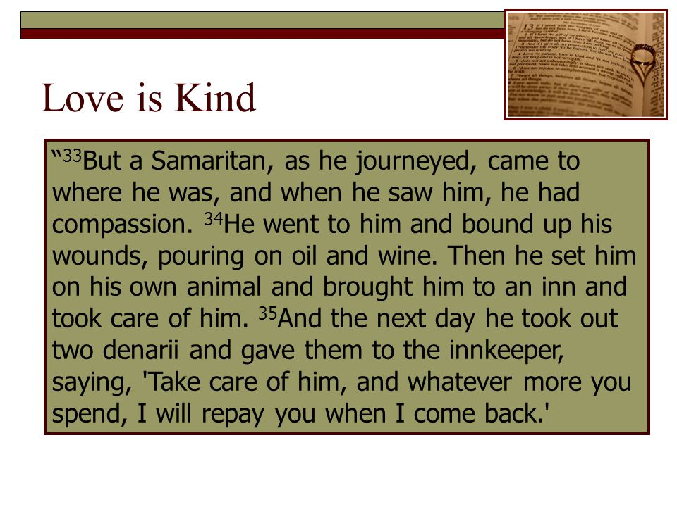 Love is Kind 33 But a Samaritan, as he journeyed, came to where he was, and when he saw him, he had compassion.