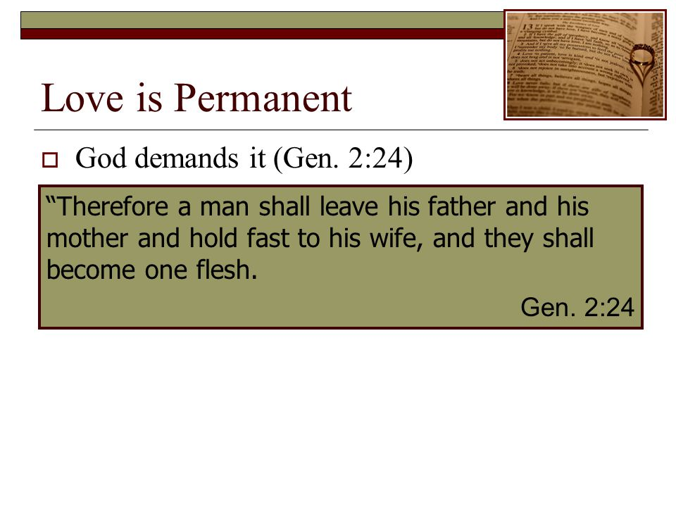 Love is Permanent God demands it (Gen. 2:24) Therefore a man shall leave his father and his mother and hold fast to his wife, and they shall become on
