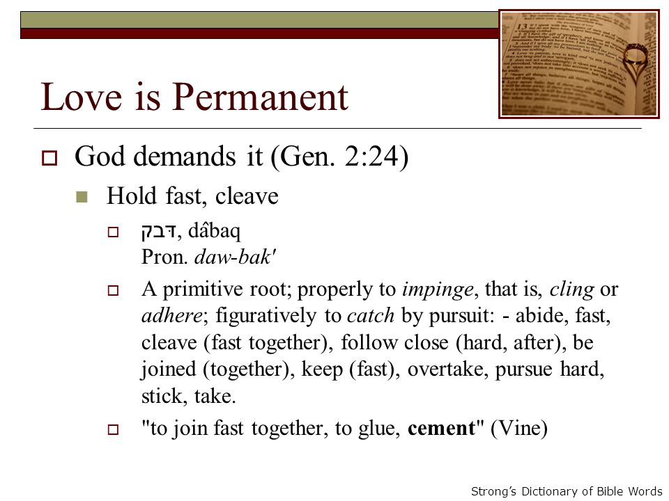 Love is Permanent God demands it (Gen. 2:24) Hold fast, cleave דּבק, da ̂ baq Pron.