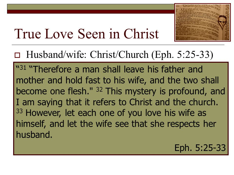 True Love Seen in Christ 31 Therefore a man shall leave his father and mother and hold fast to his wife, and the two shall become one flesh. 32 This mystery is profound, and I am saying that it refers to Christ and the church.