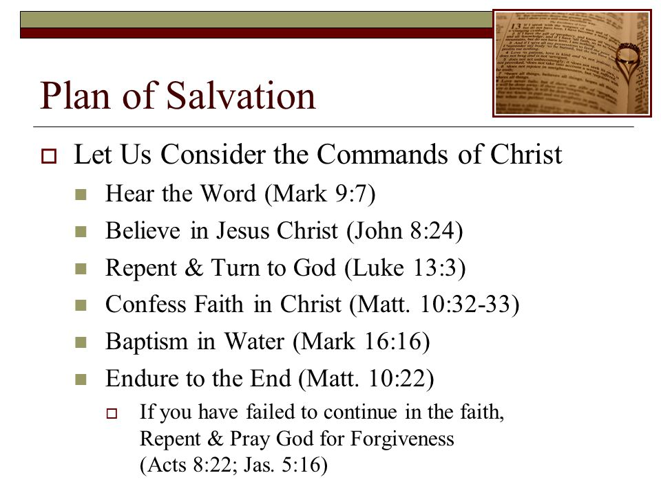 Plan of Salvation Let Us Consider the Commands of Christ Hear the Word (Mark 9:7) Believe in Jesus Christ (John 8:24) Repent & Turn to God (Luke 13:3) Confess Faith in Christ (Matt.