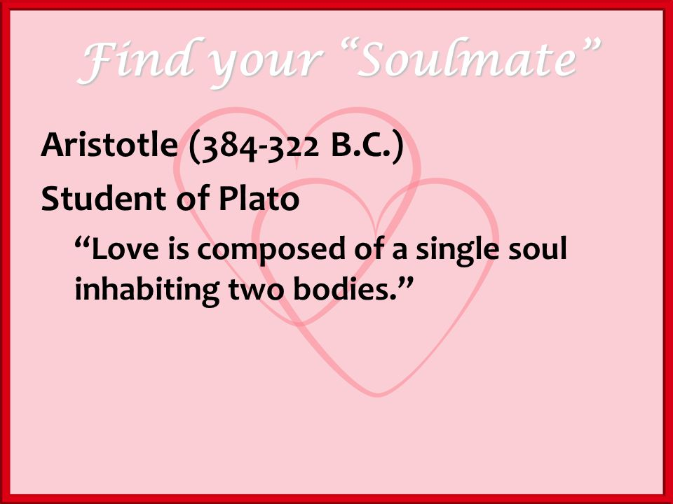 Find your Soulmate Aristotle (384-322 B.C.) Student of Plato Love is composed of a single soul inhabiting two bodies.