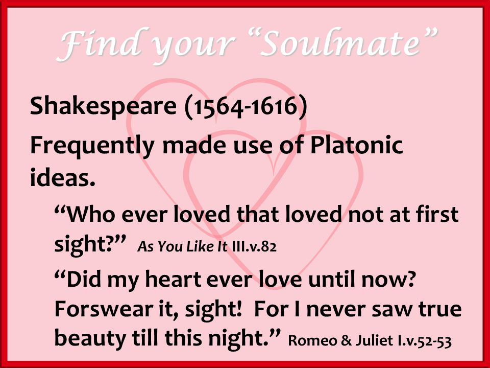 Find your Soulmate Shakespeare (1564-1616) Frequently made use of Platonic ideas.